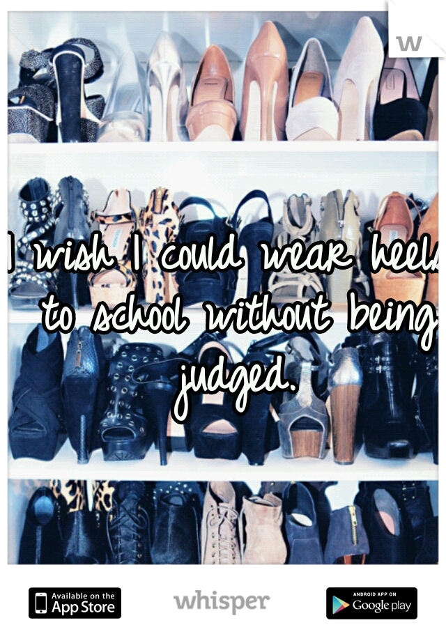 I wish I could wear heels to school without being judged.