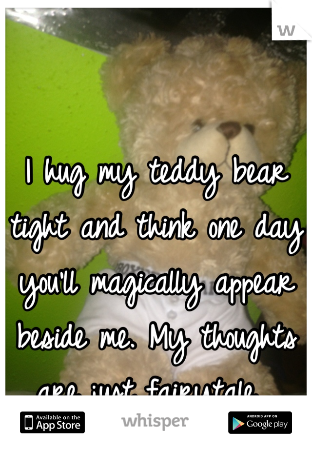 I hug my teddy bear tight and think one day you'll magically appear beside me. My thoughts are just fairytale.