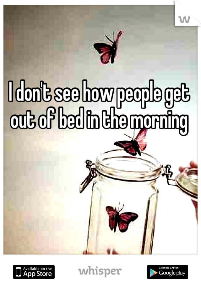 I don't see how people get out of bed in the morning