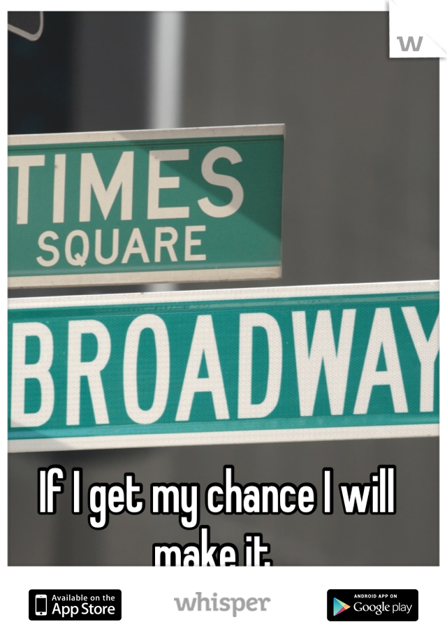 If I get my chance I will make it