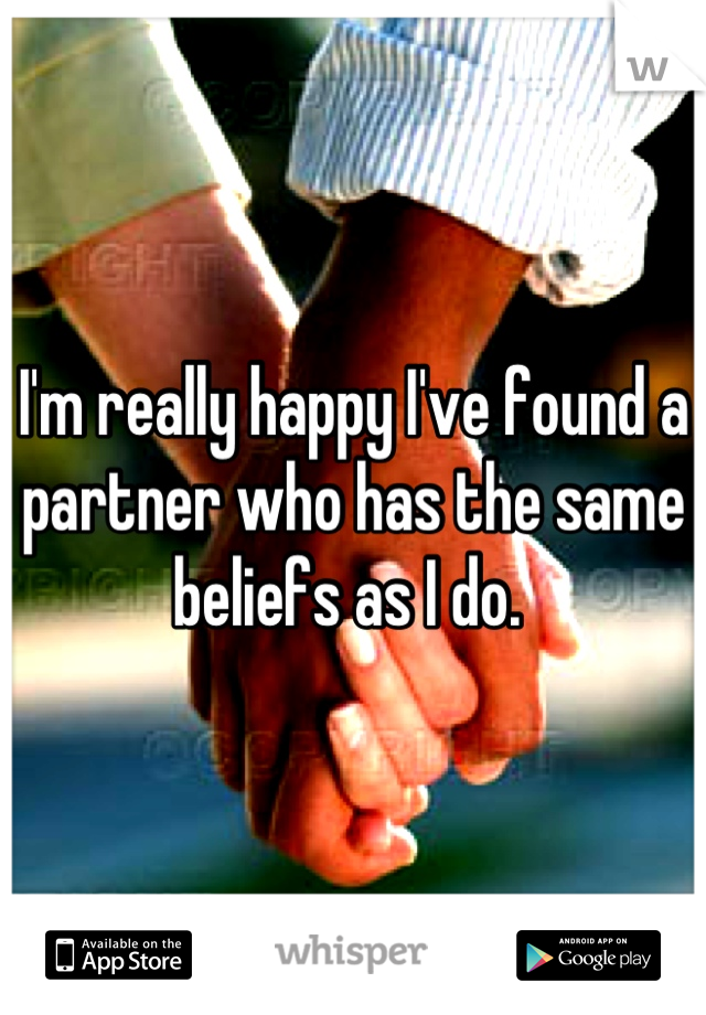 I'm really happy I've found a partner who has the same beliefs as I do.