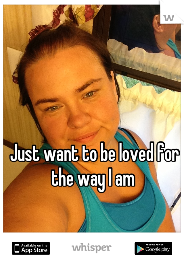 Just want to be loved for the way I am