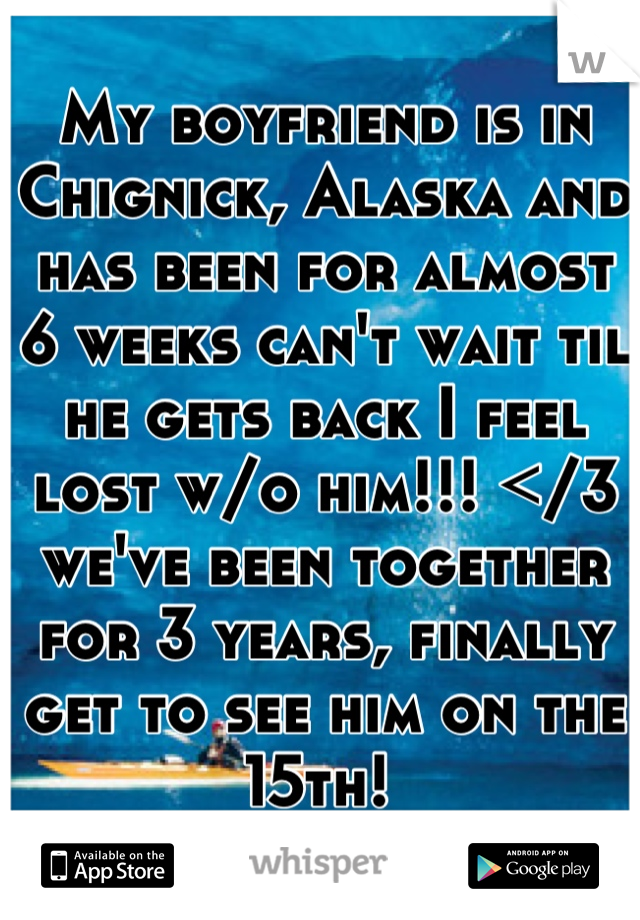 My boyfriend is in Chignick, Alaska and has been for almost 6 weeks can't wait til he gets back I feel lost w/o him!!! </3 we've been together for 3 years, finally get to see him on the 15th!