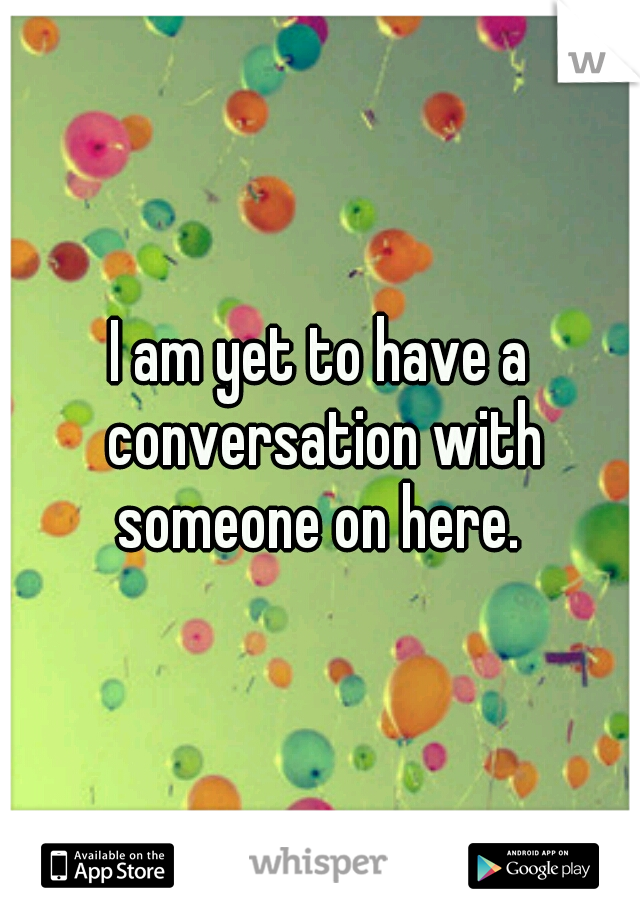 I am yet to have a conversation with someone on here.