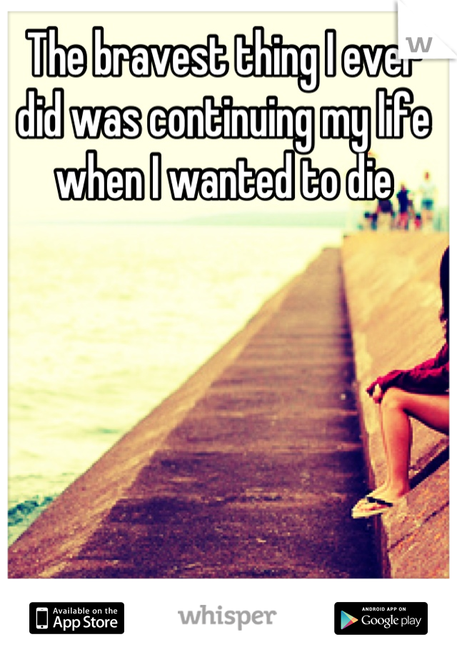 The bravest thing I ever did was continuing my life when I wanted to die