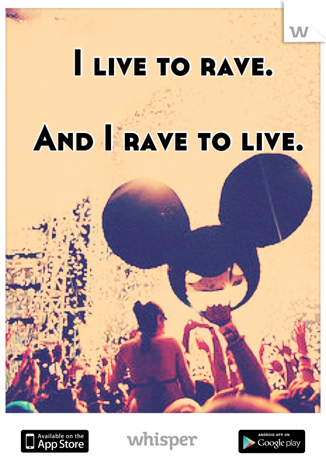 I live to rave.  And I rave to live.