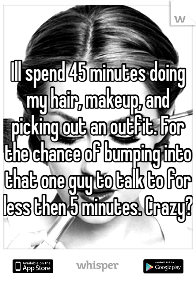 Ill spend 45 minutes doing my hair, makeup, and picking out an outfit. For the chance of bumping into that one guy to talk to for less then 5 minutes. Crazy?