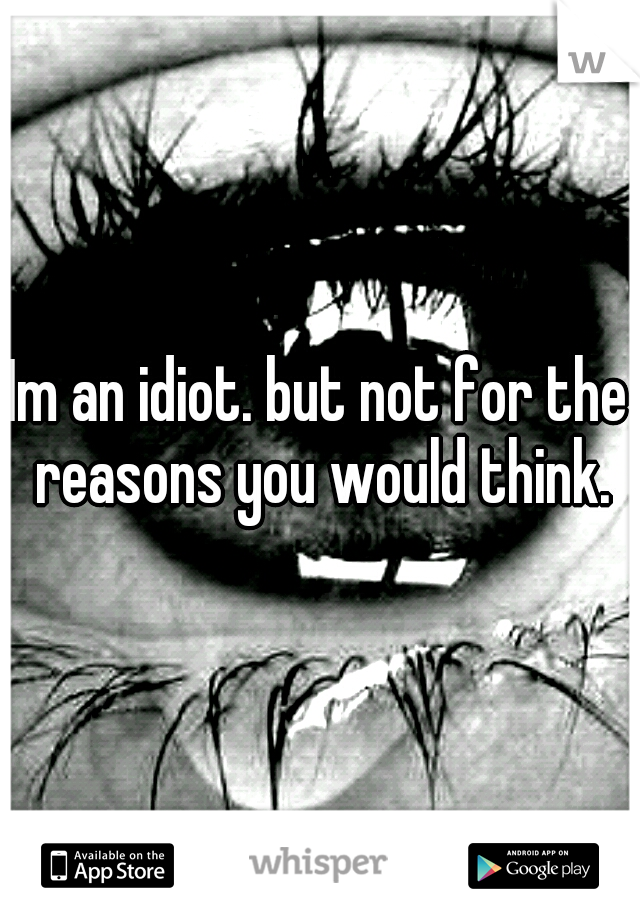 Im an idiot. but not for the reasons you would think.