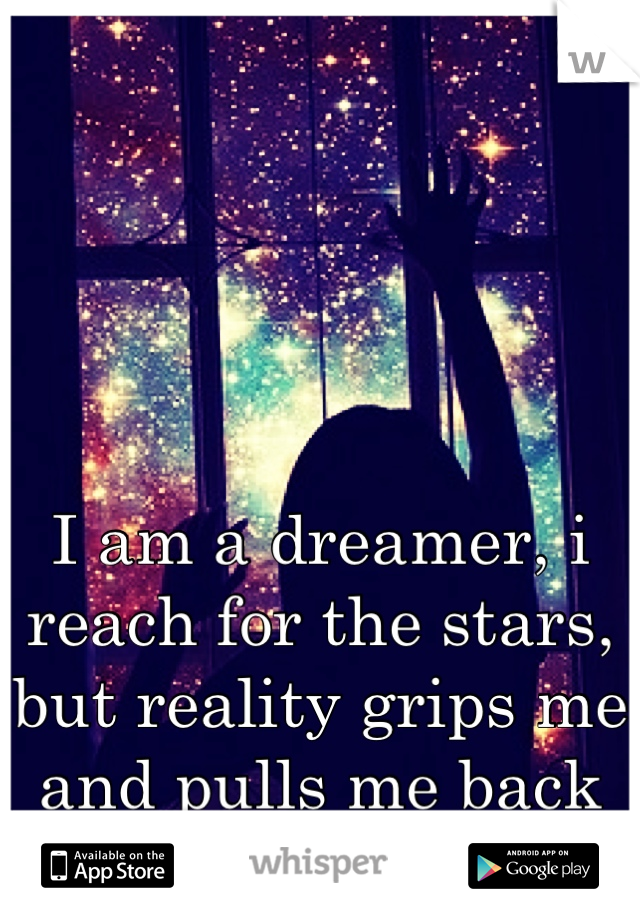I am a dreamer, i reach for the stars, but reality grips me and pulls me back down...
