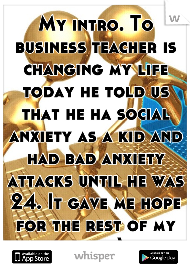 My intro. To business teacher is changing my life today he told us that he ha social anxiety as a kid and had bad anxiety attacks until he was 24. It gave me hope for the rest of my life. :)