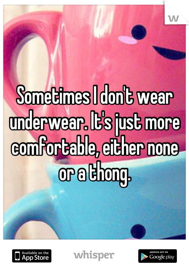 Sometimes I don't wear underwear. It's just more comfortable, either none or a thong.
