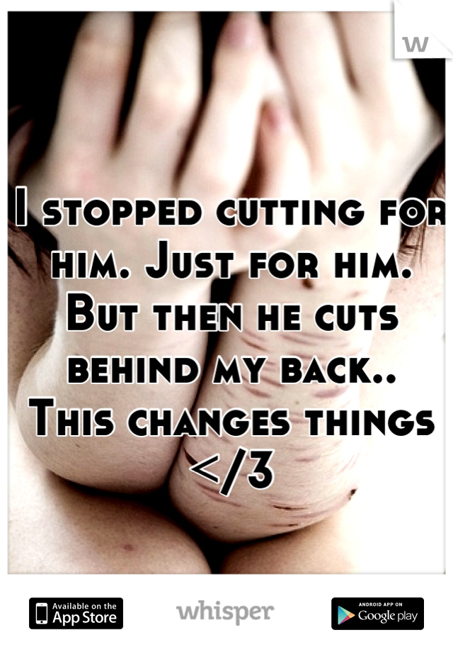I stopped cutting for him. Just for him. But then he cuts behind my back.. This changes things </3
