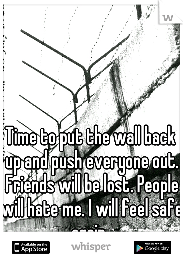 Time to put the wall back up and push everyone out. Friends will be lost. People will hate me. I will feel safe again.