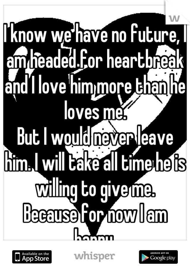 I know we have no future, I am headed for heartbreak and I love him more than he loves me. But I would never leave him. I will take all time he is willing to give me. Because for now I am happy.
