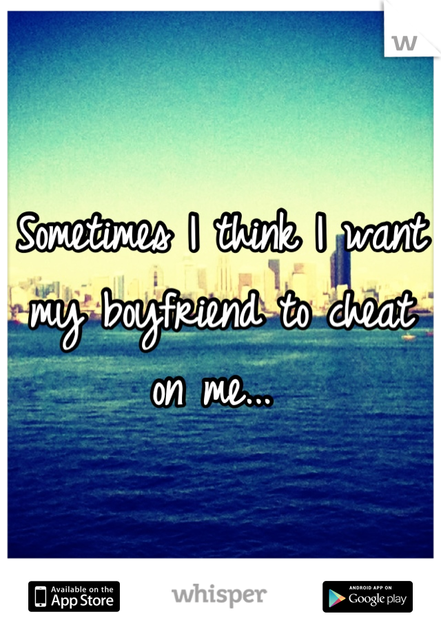 Sometimes I think I want my boyfriend to cheat on me...