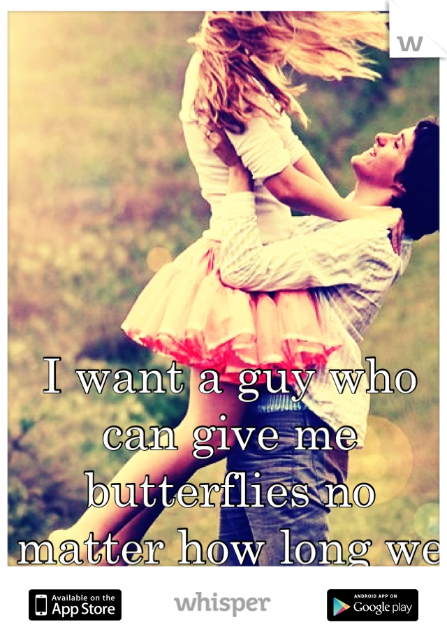 I want a guy who can give me butterflies no matter how long we are together.