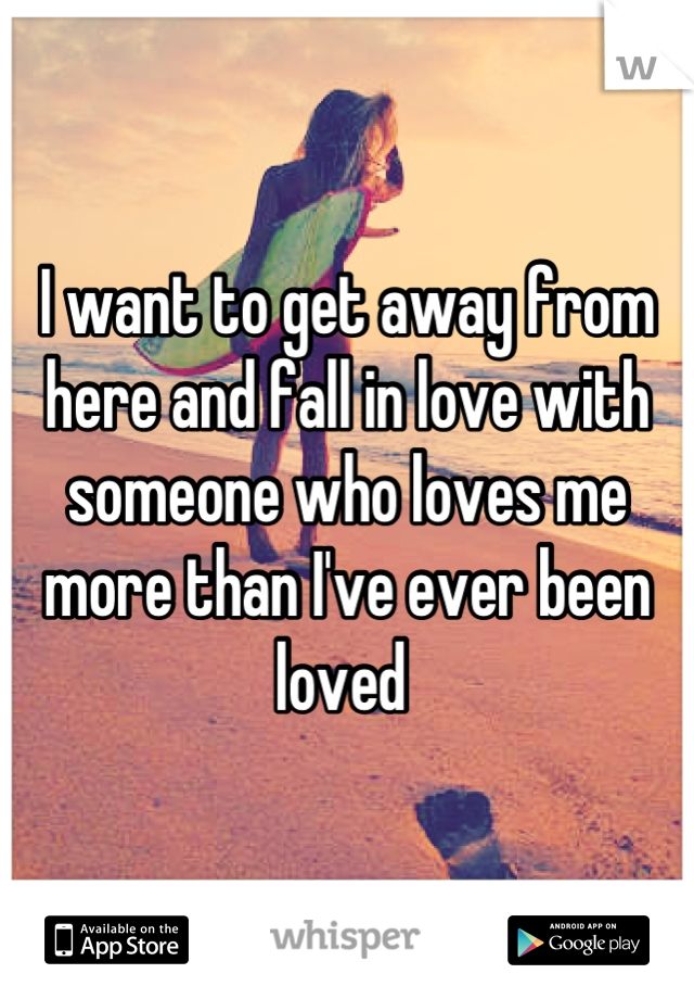 I want to get away from here and fall in love with someone who loves me more than I've ever been loved
