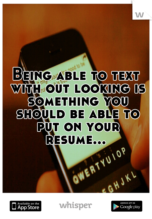 Being able to text with out looking is something you should be able to put on your resume...