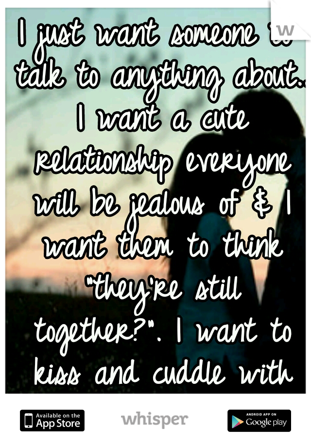 """I just want someone to talk to anything about.. I want a cute relationship everyone will be jealous of & I want them to think """"they're still together?"""". I want to kiss and cuddle with him."""