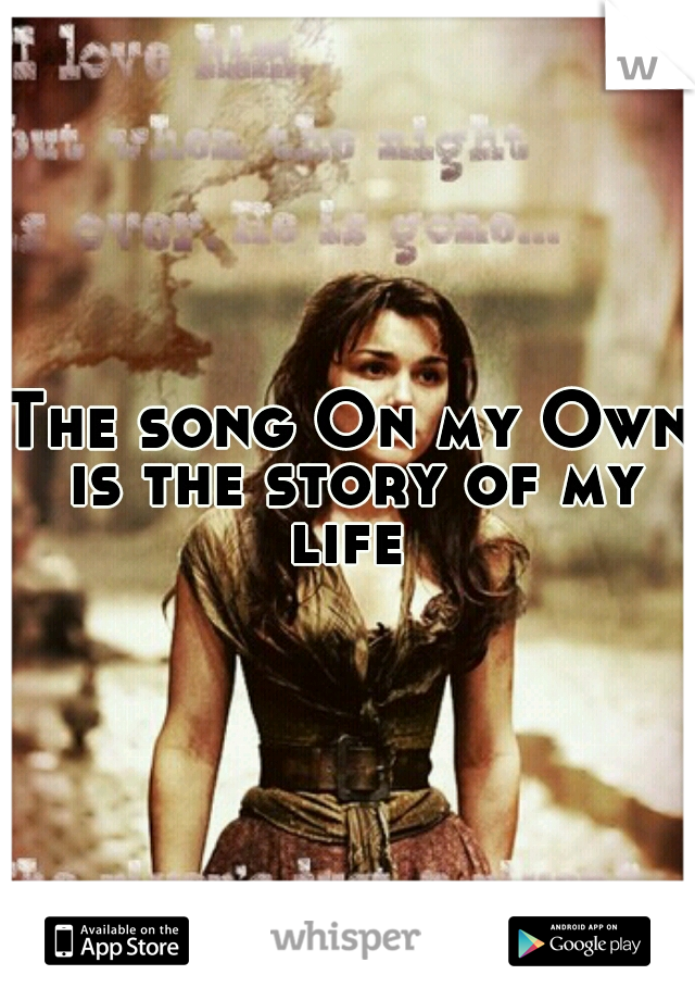 The song On my Own is the story of my life
