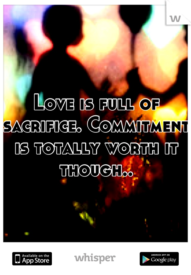 Love is full of sacrifice. Commitment is totally worth it though..