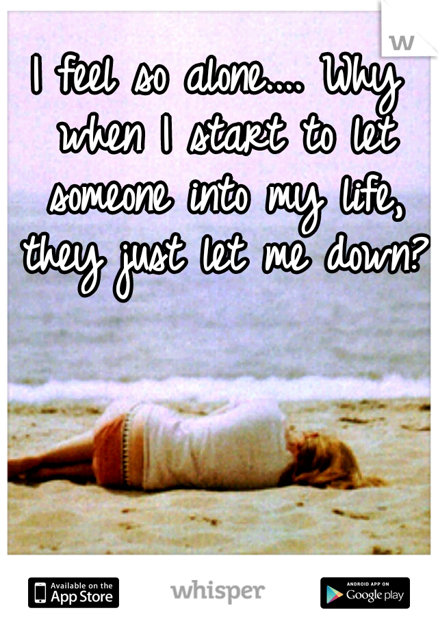I feel so alone.... Why when I start to let someone into my life, they just let me down?