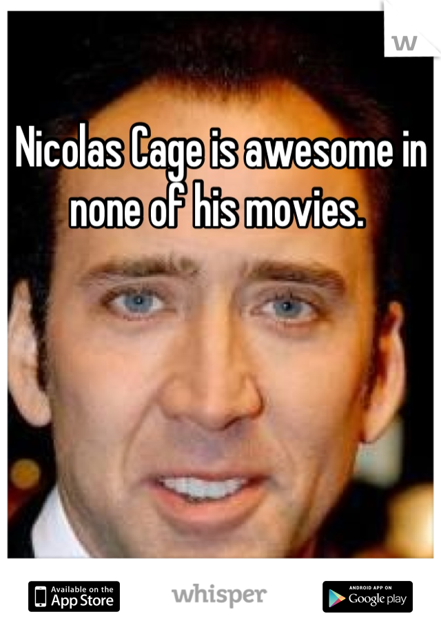 Nicolas Cage is awesome in none of his movies.