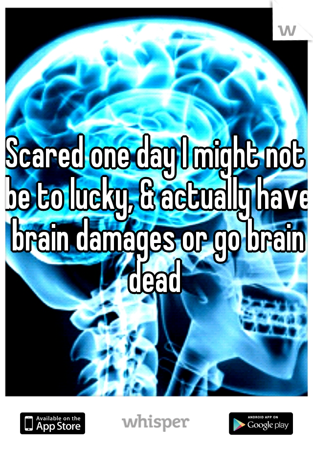 Scared one day I might not be to lucky, & actually have brain damages or go brain dead