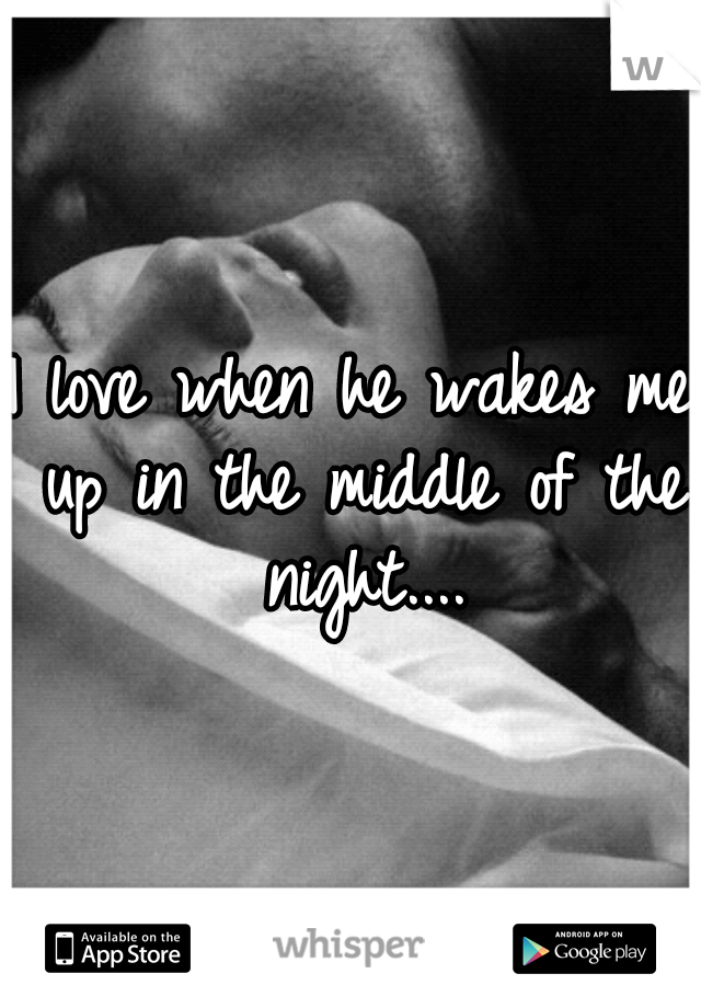 I love when he wakes me up in the middle of the night....