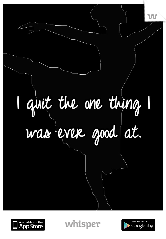 I quit the one thing I was ever good at.