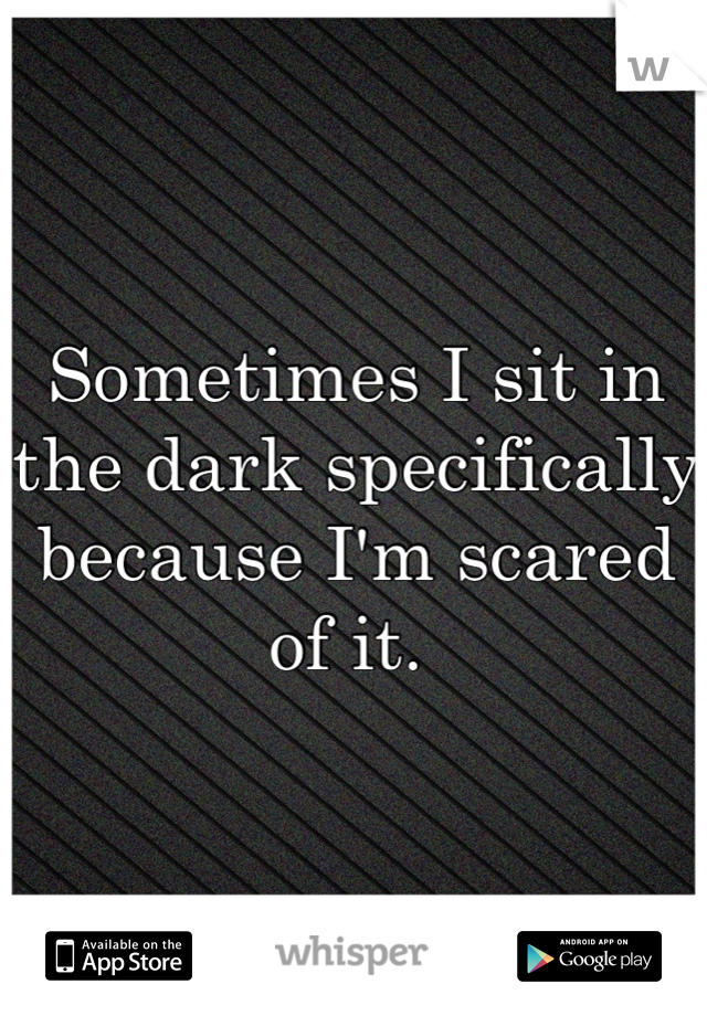 Sometimes I sit in the dark specifically because I'm scared of it.