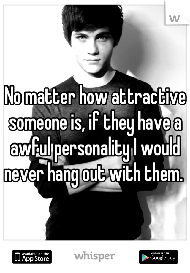 No matter how attractive someone is, if they have a awful personality I would never hang out with them.