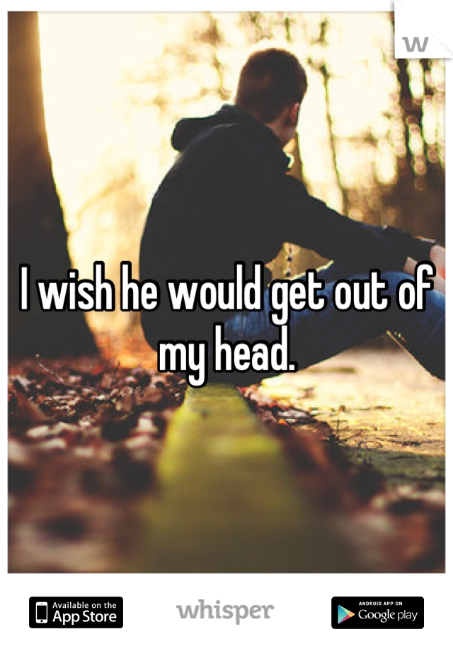 I wish he would get out of my head.
