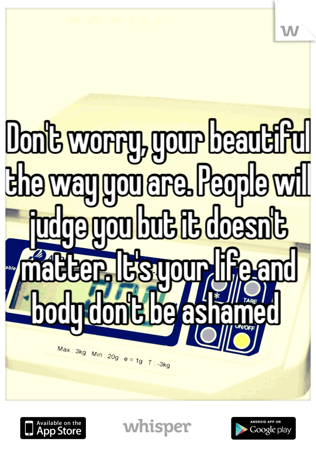 Don't worry, your beautiful the way you are. People will judge you but it doesn't matter. It's your life and body don't be ashamed