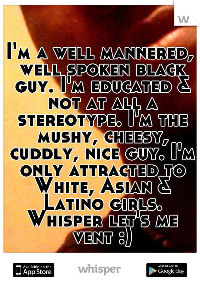 I'm a well mannered, well spoken black guy. I'm educated & not at all a stereotype. I'm the mushy, cheesy, cuddly, nice guy. I'm only attracted to White, Asian & Latino girls. Whisper let's me vent :)