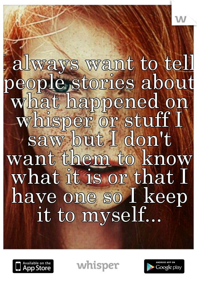 I always want to tell people stories about what happened on whisper or stuff I saw but I don't want them to know what it is or that I have one so I keep it to myself...