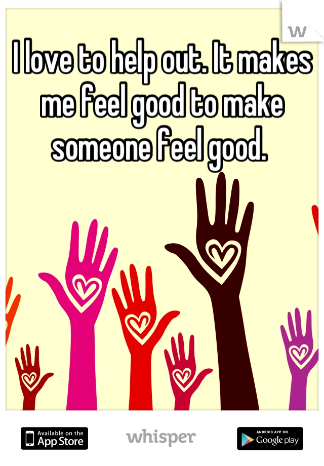 I love to help out. It makes me feel good to make someone feel good.