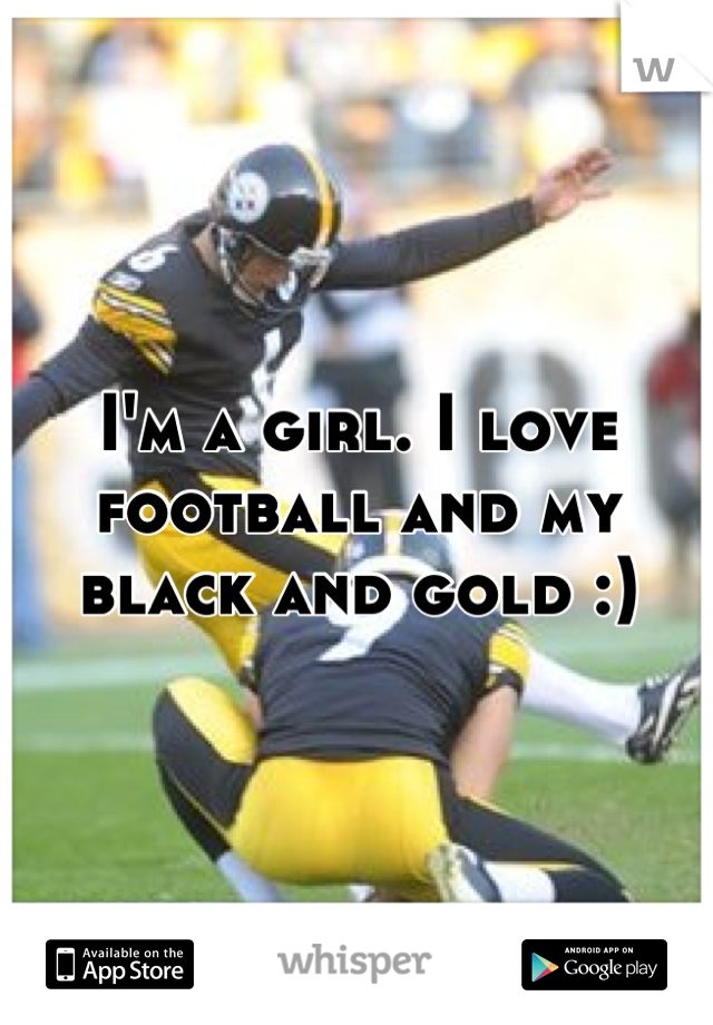 I'm a girl. I love football and my black and gold :)