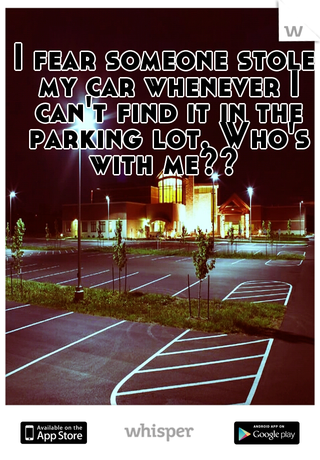 I fear someone stole my car whenever I can't find it in the parking lot. Who's with me??