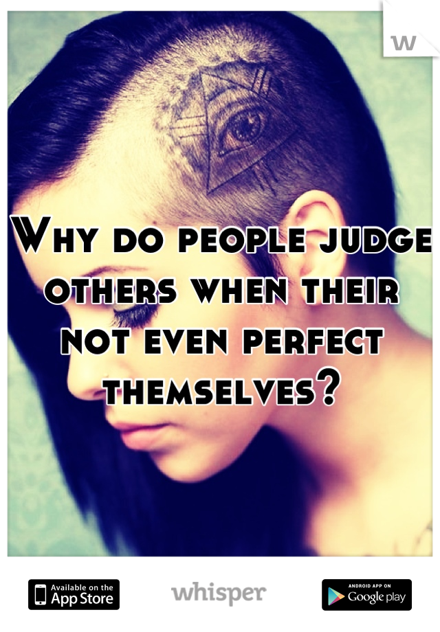 Why do people judge others when their not even perfect themselves?