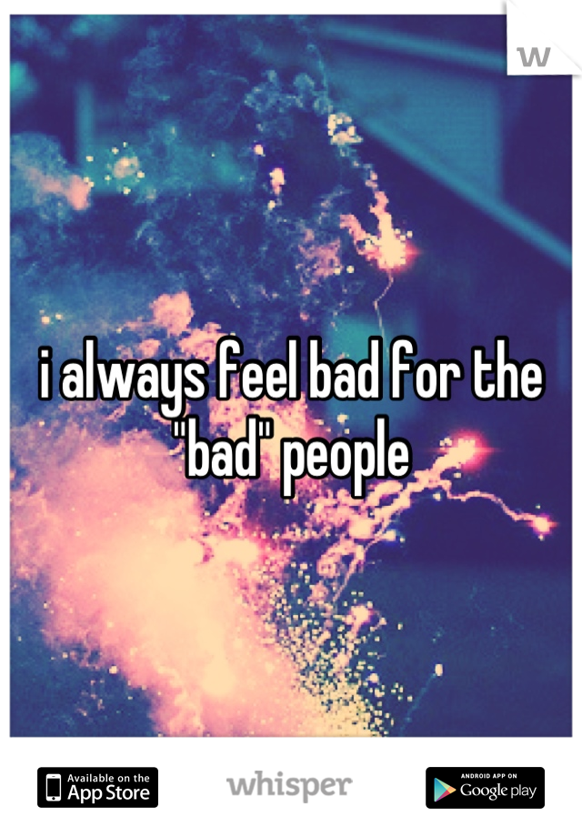 """i always feel bad for the """"bad"""" people"""