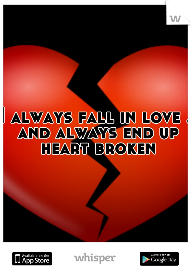 I always fall in love . and always end up heart broken