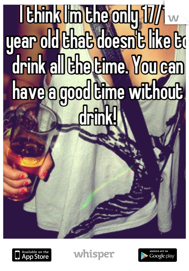 I think I'm the only 17/18 year old that doesn't like to drink all the time. You can have a good time without drink!