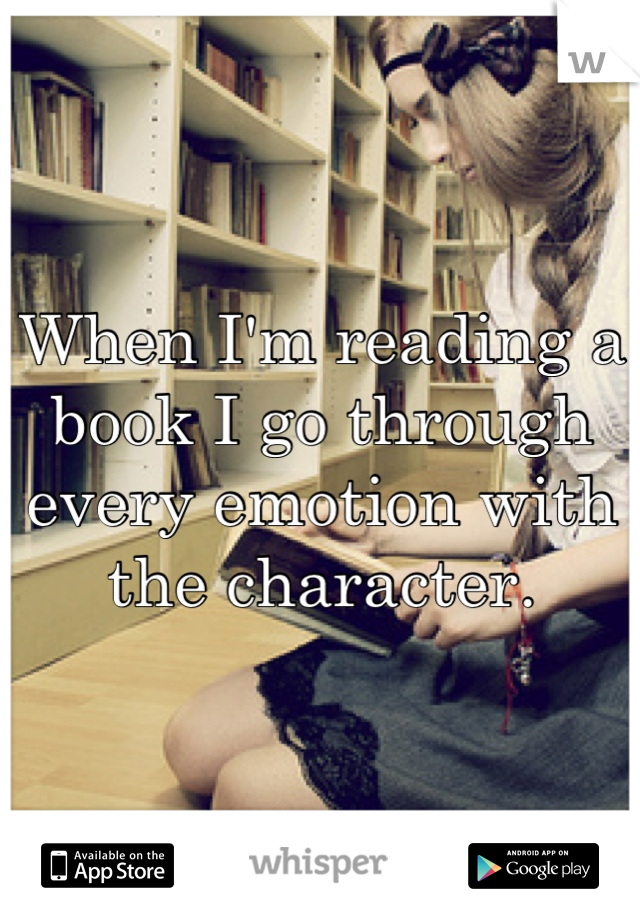 When I'm reading a book I go through every emotion with the character.