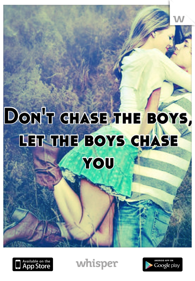 Don't chase the boys, let the boys chase you