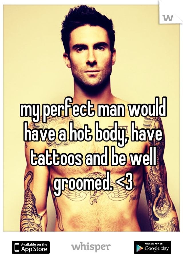 my perfect man would have a hot body, have tattoos and be well groomed. <3
