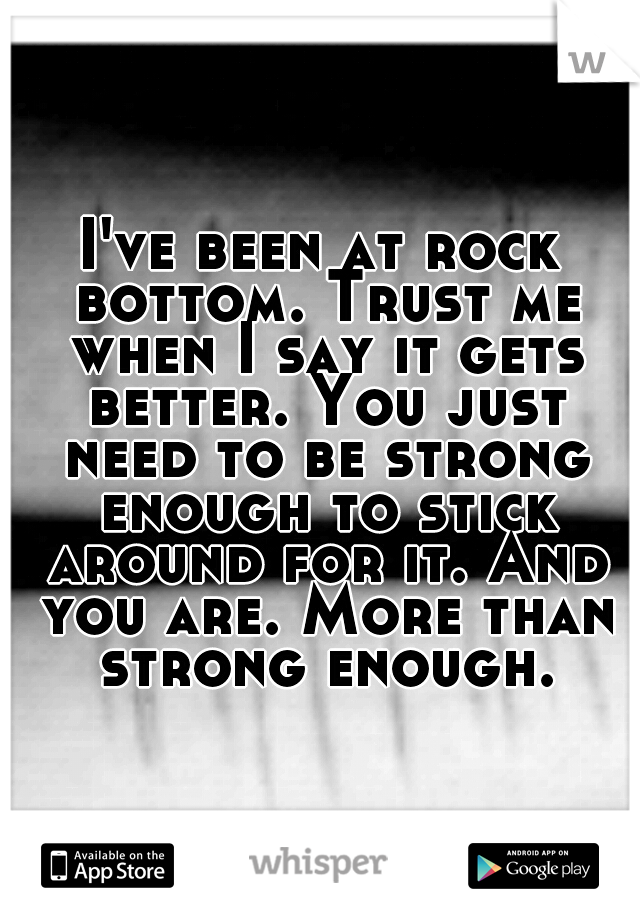 I've been at rock bottom. Trust me when I say it gets better. You just need to be strong enough to stick around for it. And you are. More than strong enough.