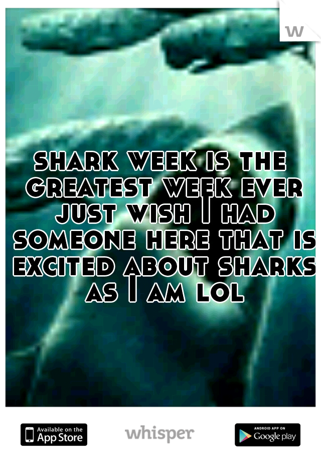 shark week is the greatest week ever just wish I had someone here that is excited about sharks as I am lol