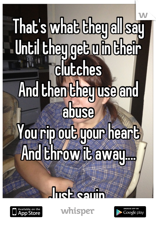That's what they all say Until they get u in their clutches And then they use and abuse  You rip out your heart  And throw it away....  Just sayin