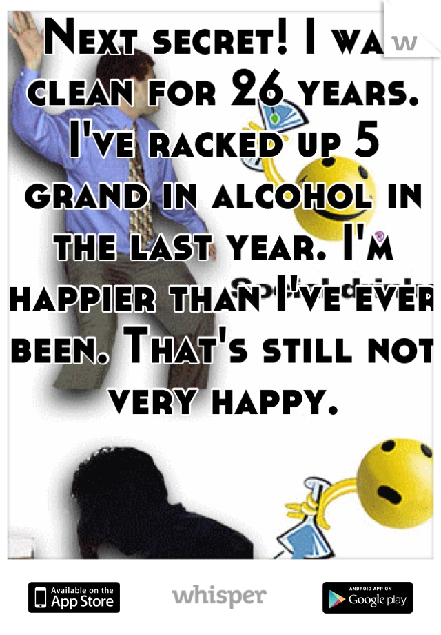 Next secret! I was clean for 26 years. I've racked up 5 grand in alcohol in the last year. I'm happier than I've ever been. That's still not very happy.